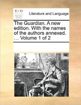 The Guardian. a New Edition. with the Names of the Authors Annexed. ... Volume 1 of 2