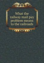 What the Railway Mail Pay Problem Means to the Railroads
