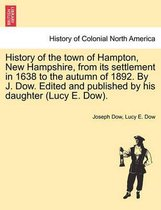 History of the Town of Hampton, New Hampshire, from Its Settlement in 1638 to the Autumn of 1892. by J. Dow. Edited and Published by His Daughter (Lucy E. Dow). Vol. I.
