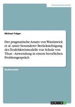 Der pragmatische Ansatz von Watzlawick et al. unter besonderer Berucksichtigung des Teufelskreismodells von Schulz von Thun. Anwendung in einem beruflichen Problemgesprach