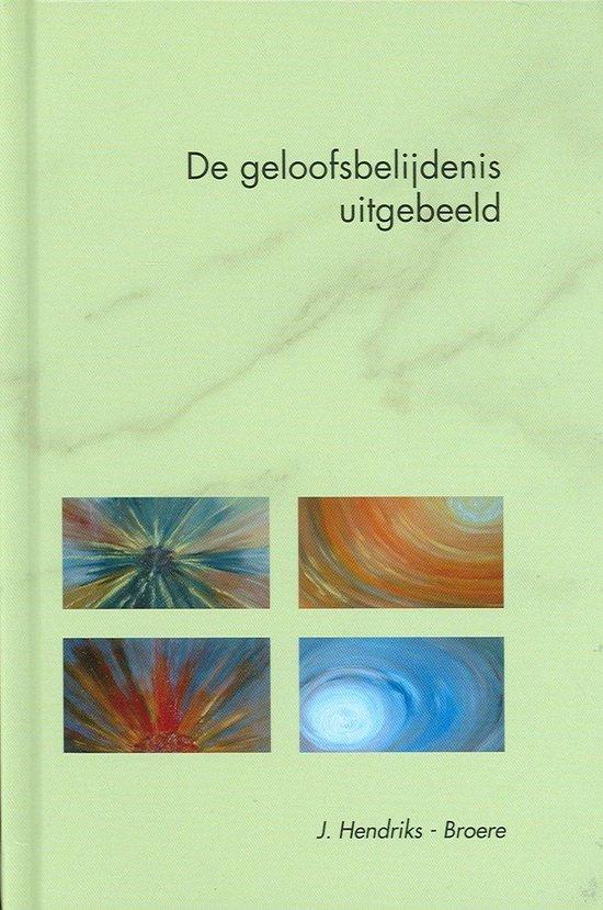 Geloofsbelijdenis uitgebeeld - J. Hendriks-Broere |
