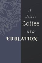 I Turn Coffee Into Education Notebook Journal Notebook Journal