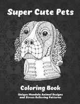 Super Cute Pets - Coloring Book - Unique Mandala Animal Designs and Stress Relieving Patterns