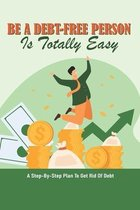 Be A Debt-Free Person Is Totally Easy: A Step-By-Step Plan To Get Rid Of Debt