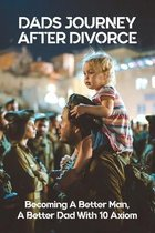 Dads Journey After Divorce: Becoming A Better Man, A Better Dad With 10 Axiom: How To Be A Better Father After Divorce