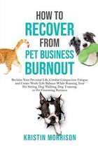 How to Recover from Pet Business Burnout: Reclaim Your Personal Life, Combat Compassion Fatigue, and Create Work/Life Balance While Running Your Pet S
