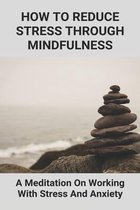 How To Reduce Stress Through Mindfulness: A Meditation On Working With Stress And Anxiety