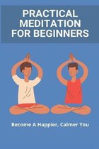 Practical Meditation For Beginners: Become A Happier, Calmer You