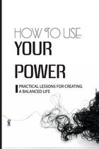 How To Use Your Power: Practical Lessons For Creating A Balanced Life