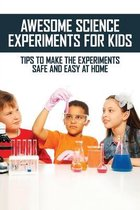 Awesome Science Experiments For Kids: Tips To Make The Experiments Safe And Easy At Home: Fun Family Activity Books