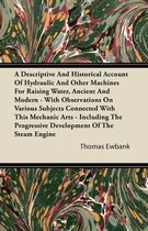 A Descriptive And Historical Account Of Hydraulic And Other Machines For Raising Water, Ancient And Modern - With Observations On Various Subjects Connected With This Mechanic Arts - Including The Progressive Development Of The Steam Engine