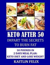 Keto After 50: Impart The Secrets To Burn Fat: 30 Pounds In 2 Days Meal Plan