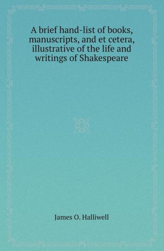 A Brief Hand-List of Books, Manuscripts, and Et Cetera, Illustrative of the Life and Writings of Shakespeare