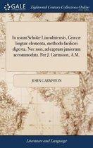 In Usum Schol� Lincolniensis, Gr�c� Lingu� Elementa, Methodo Faciliori Digesta. NEC Non, Ad Captum Juniorum Accommodata. Per J. Garmston, A.M.