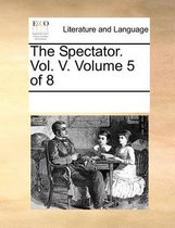 The Spectator. Vol. V. Volume 5 of 8