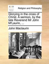 Glorying in the Cross of Christ. a Sermon, by the Late Reverend MR John m'Laurin,