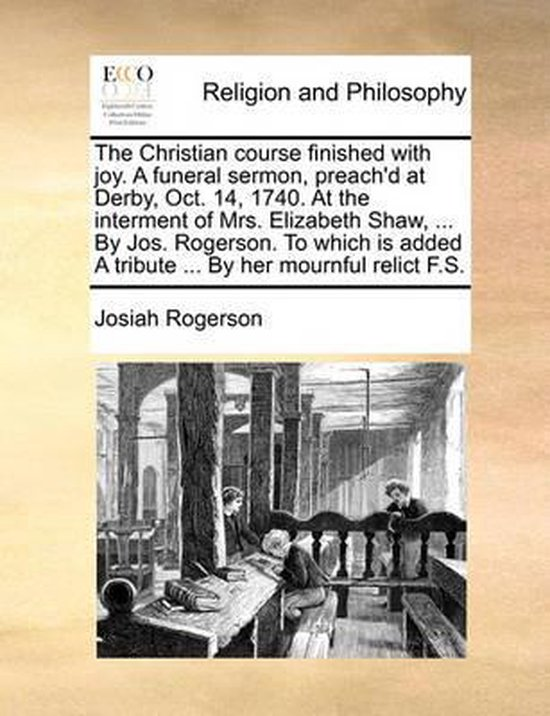 The Christian Course Finished with Joy. a Funeral Sermon, Preach'd at Derby, Oct. 14, 1740. at the Interment of Mrs. Elizabeth Shaw, ... by Jos. Rogerson. to Which Is Added a Tribute ... by Her Mournful Relict F.S.