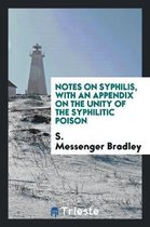 Notes on Syphilis with an Appendix on the Unity of the Syphilitic Poison