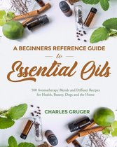 A Beginners Reference Guide To Essential Oils: 500 Aromatherapy Blends and Diffuser Recipes for Health, Beauty, Dogs and the Home