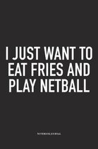 I Just Want To Eat Fries And Play Netball
