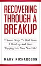 Recovering Through A Breakup: 7 Secret Steps To Heal From A Breakup And Start Tapping Into Your New Life!
