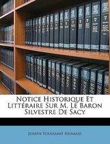 Notice Historique Et Litt Raire Sur M. Le Baron Silvestre de Sacy