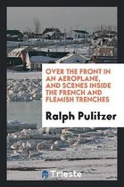 Over the Front in an Aeroplane, and Scenes Inside the French and Flemish Trenches