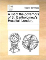 A List of the Governors of St. Bartholomew's Hospital, London.