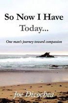 So Now I Have Today... One Man's Journey Toward Compassion