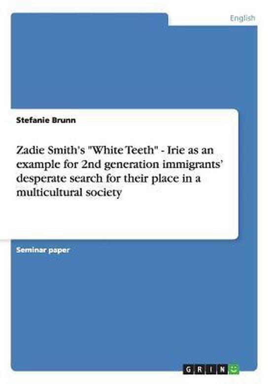 Zadie Smith's  White Teeth  - Irie as an example for 2nd generation immigrants' desperate search for their place in a multicultural society