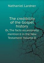The Credibility of the Gospel History Or, the Facts Occasionally Mention'd in the New Testament. Volume II