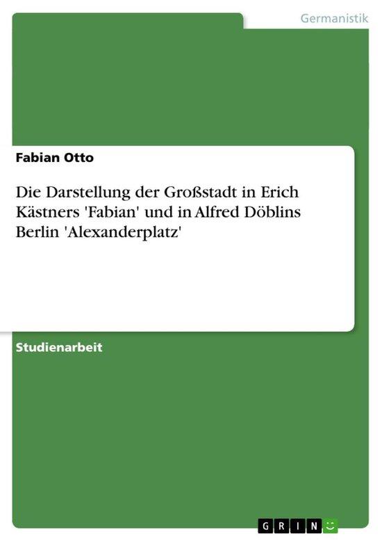 Boek cover Die Darstellung der Großstadt in Erich Kästners Fabian und in Alfred Döblins Berlin Alexanderplatz van Fabian Otto (Onbekend)