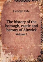 The History of the Borough, Castle and Barony of Alnwick Volume 1
