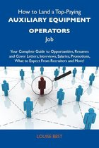 How to Land a Top-Paying Auxiliary equipment operators Job: Your Complete Guide to Opportunities, Resumes and Cover Letters, Interviews, Salaries, Promotions, What to Expect From Recruiters and More