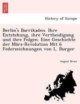 Berlin's Barrikaden. Ihre Entstehung, Ihre Vertheidigung Und Ihre Folgen. Eine Geschichte Der Ma Rz-Revolution Mit 6 Federzeichnungen Von L. Burger