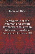 A Catalogue of the Common and Statute Lawbooks of This Realm with Some Others Relating Thereunto, to Hilary Term, 1722