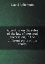 A Treatise on the Rules of the Law of Personal Succession, in the Different Parts of the Realm