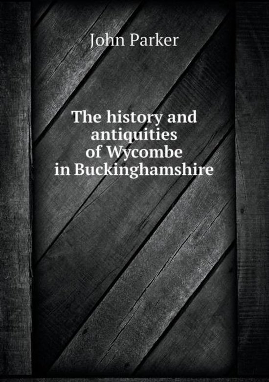 The History and Antiquities of Wycombe in Buckinghamshire
