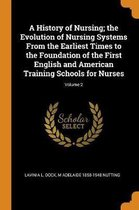 A History of Nursing; The Evolution of Nursing Systems from the Earliest Times to the Foundation of the First English and American Training Schools for Nurses; Volume 2