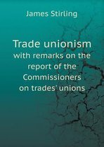 Trade Unionism with Remarks on the Report of the Commissioners on Trades' Unions