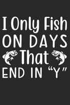 I Only Fish On Days That End In ''Y'': Funny Fishing Notebook for Fishermen To Take Notes