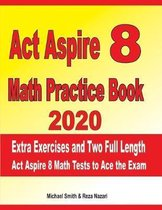 ACT Aspire 8 Math Practice Book 2020: Extra Exercises and Two Full Length Ged Math Tests to Ace the Exam