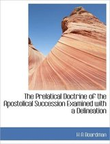 The Prelatical Doctrine of the Apostolical Succession Examined with a Delineation