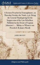 A Sermon Preached at Donoughmore, on Thursday October the Ninth, 1746. Being the General Thanksgiving for the Suppression of the Late Rebellion. Published at the Desire of Captain Johnston's ... Militia, to Whom It Was Preached. by James Moody