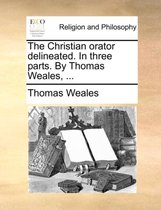 The Christian Orator Delineated. in Three Parts. by Thomas Weales,