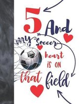 5 And My Soccer Heart Is On That Field: Soccer Gifts For Boys And Girls A Sketchbook Sketchpad Activity Book For Kids To Draw And Sketch In