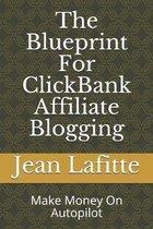 The Blueprint For ClickBank Affiliate Blogging: Make Money On Autopilot