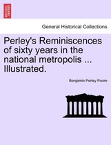 Perley's Reminiscences of Sixty Years in the National Metropolis ... Illustrated.