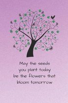 May the seeds you plant today be the flowers that bloom tomorrow